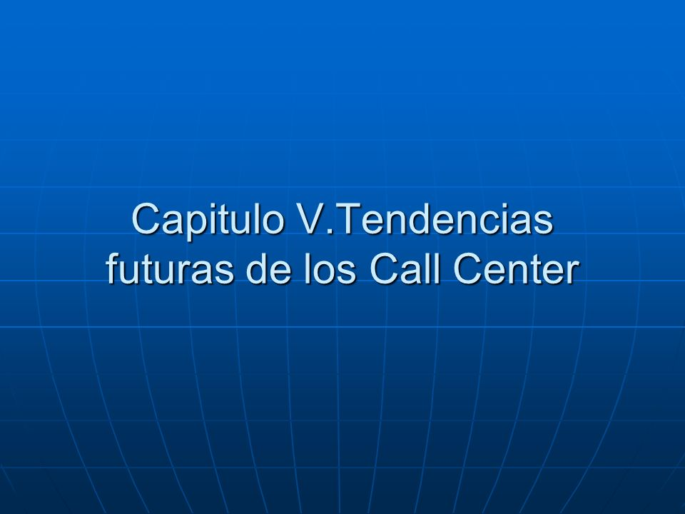 Capitulo V.Tendencias futuras de los Call Center