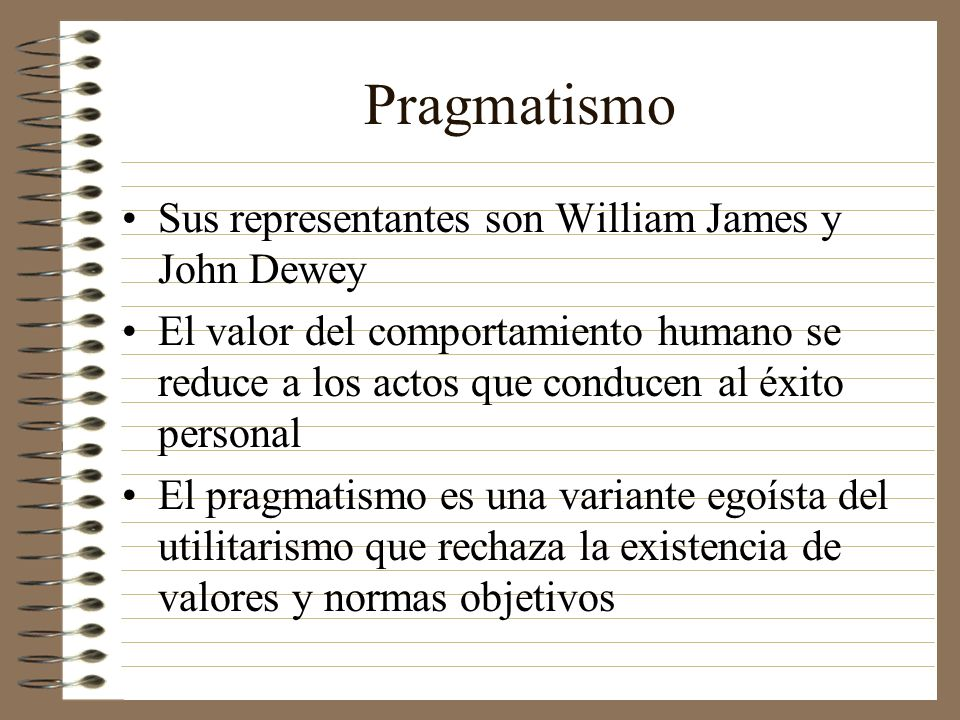 Pragmatismo Sus representantes son William James y John Dewey