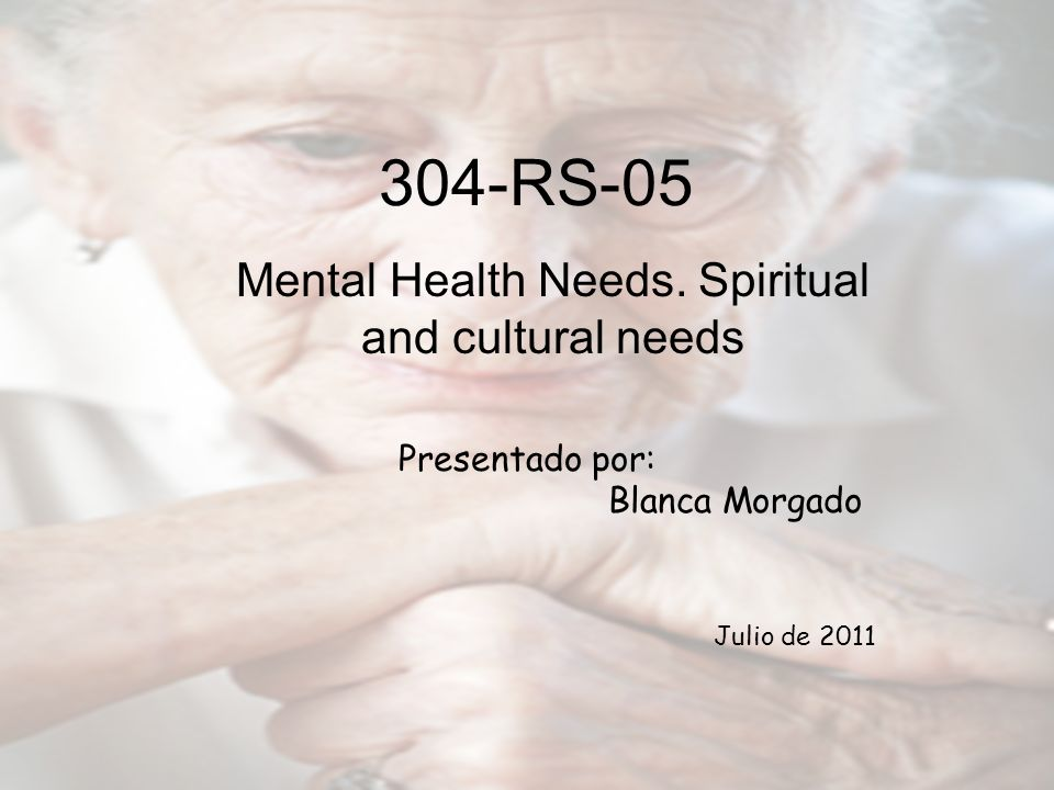 Mental Health Needs. Spiritual and cultural needs