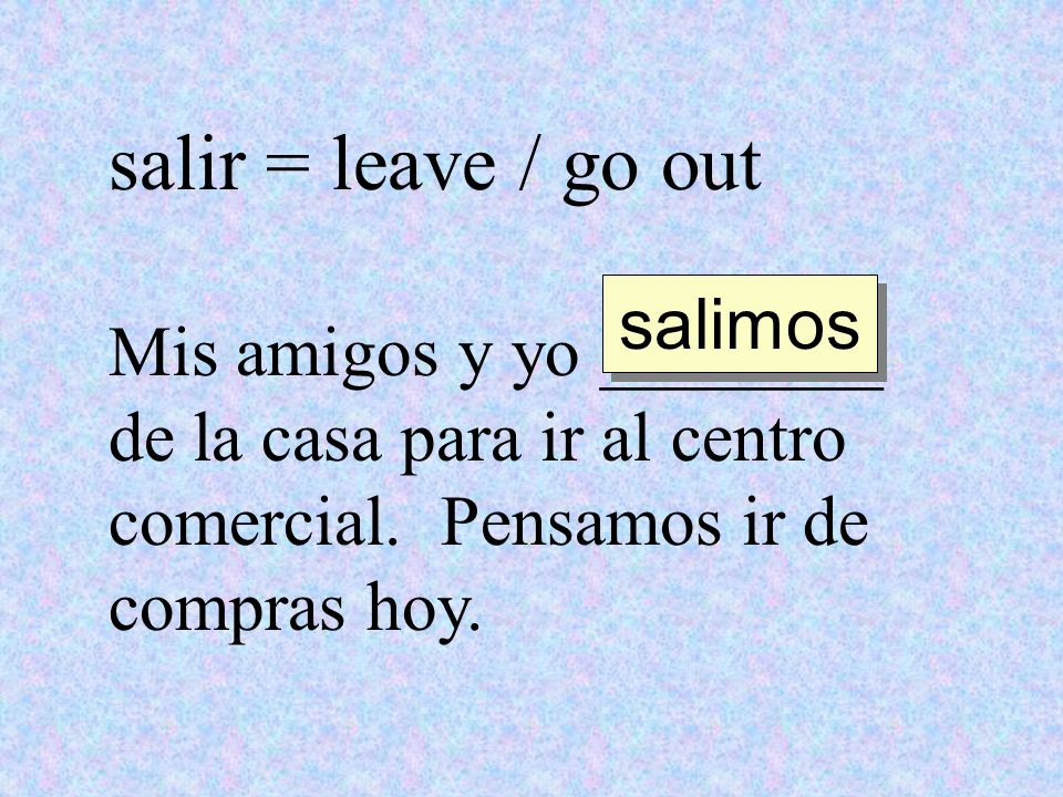 salir = leave / go out salimos