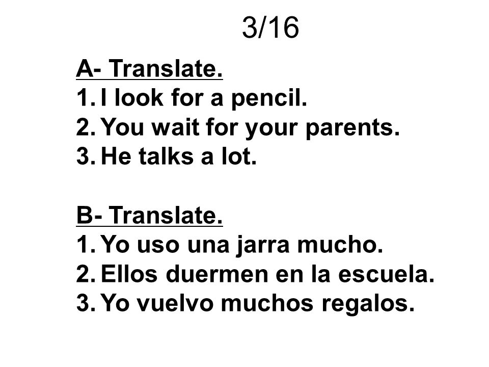 3/16 A- Translate. I look for a pencil. You wait for your parents.