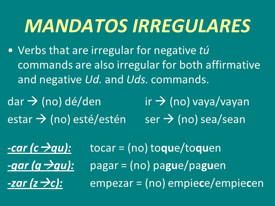 MANDATOS IRREGULARES Verbs that are irregular for negative tú commands are also irregular for both affirmative and negative Ud. and Uds. commands.