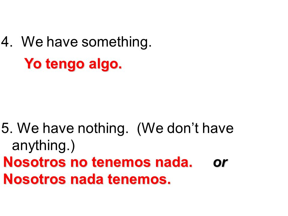 We have something. 5. We have nothing. (We don't have anything.) Yo tengo algo. Nosotros no tenemos nada. or.