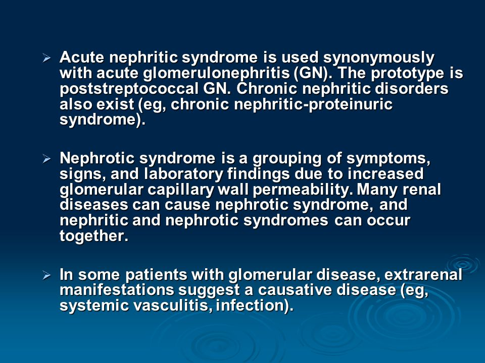 Acute nephritic syndrome is used synonymously with acute glomerulonephritis (GN). The prototype is poststreptococcal GN. Chronic nephritic disorders also exist (eg, chronic nephritic-proteinuric syndrome).