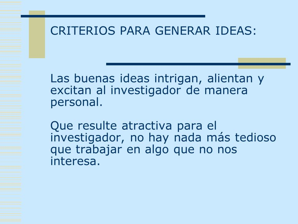 CRITERIOS PARA GENERAR IDEAS: Las buenas ideas intrigan, alientan y excitan al investigador de manera personal.