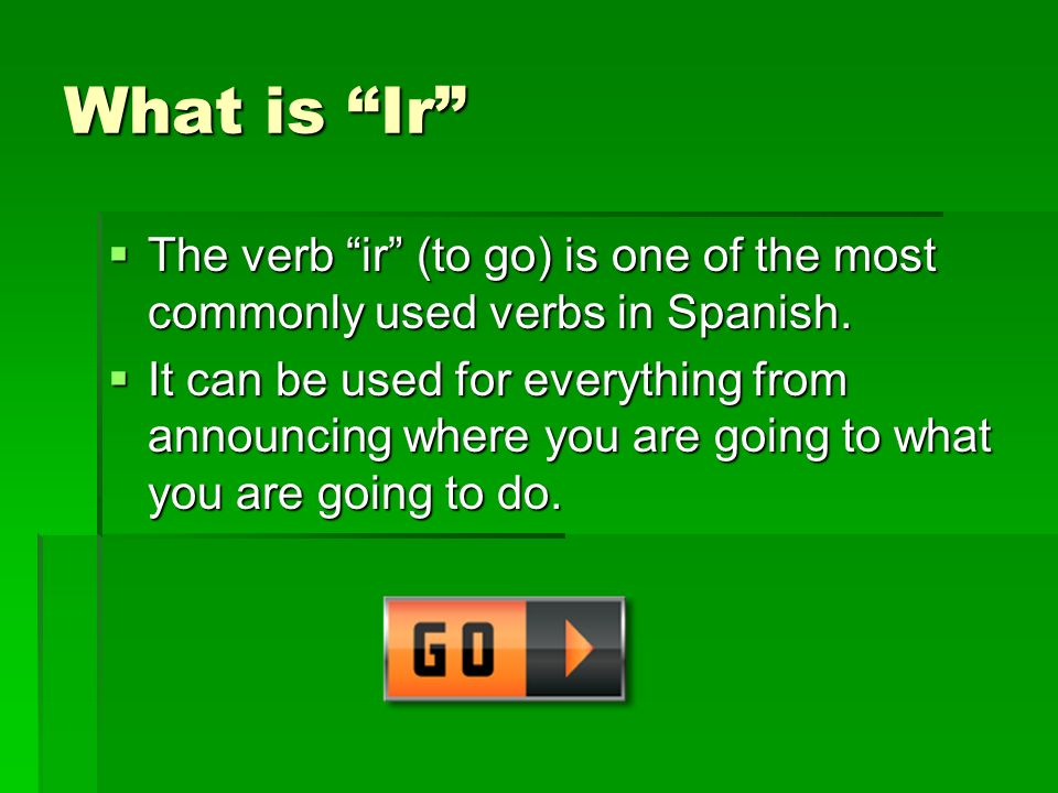 What is Ir The verb ir (to go) is one of the most commonly used verbs in Spanish.