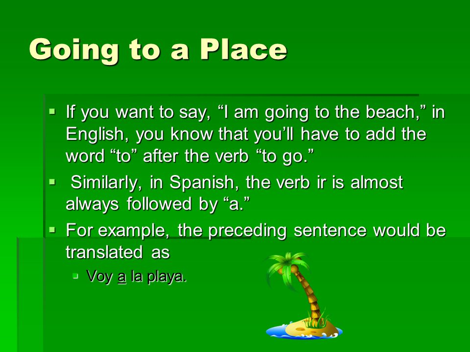 Going to a Place If you want to say, I am going to the beach, in English, you know that you'll have to add the word to after the verb to go.
