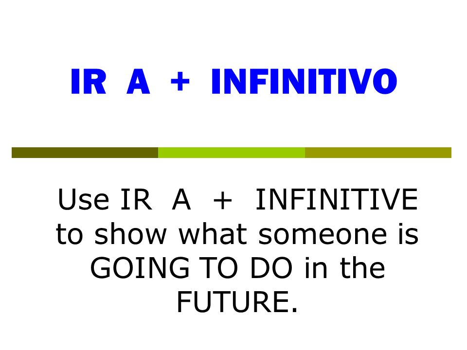 IR A + INFINITIVO Use IR A + INFINITIVE to show what someone is GOING TO DO in the FUTURE.
