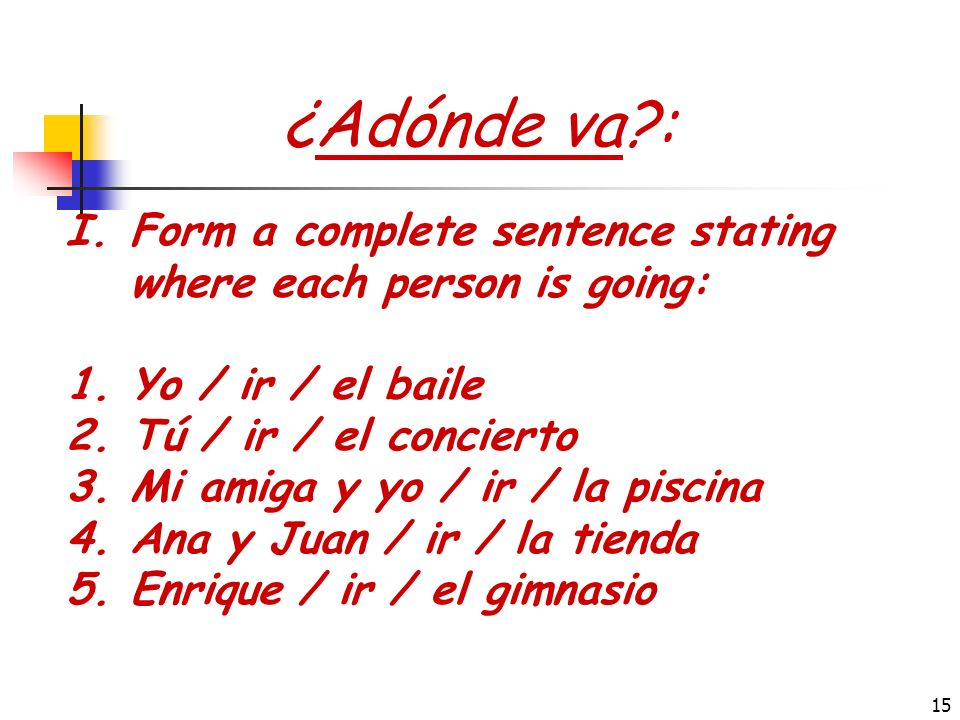 ¿Adónde va : Form a complete sentence stating where each person is going: Yo / ir / el baile. Tú / ir / el concierto.