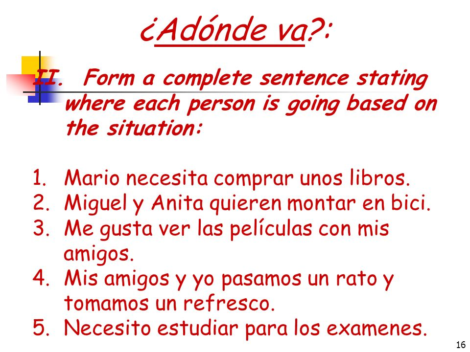 ¿Adónde va : II. Form a complete sentence stating where each person is going based on the situation:
