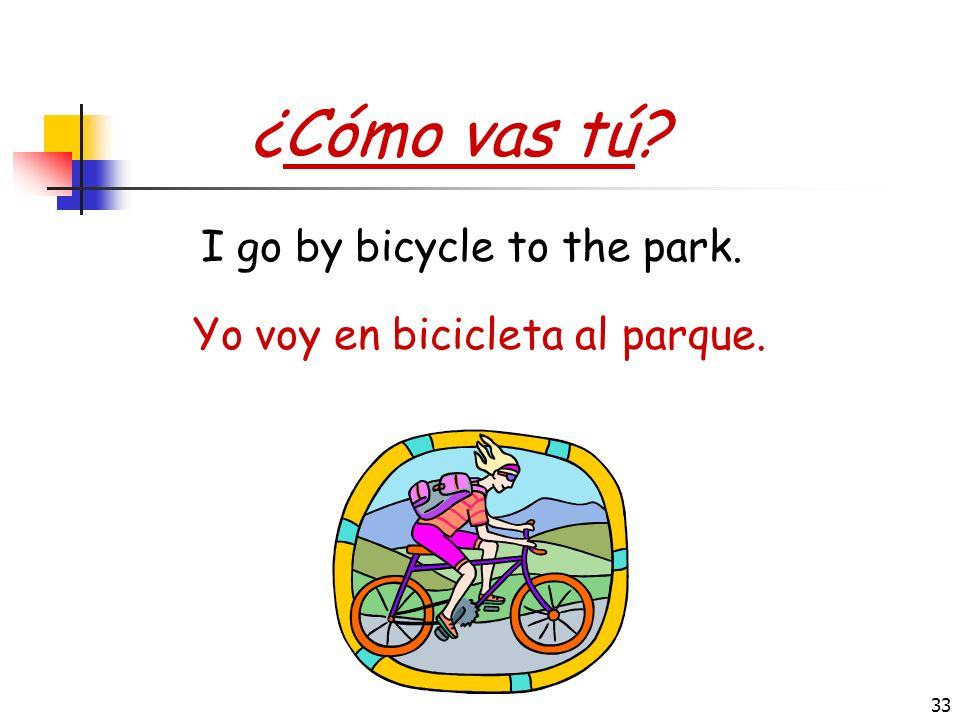 ¿Cómo vas tú I go by bicycle to the park.