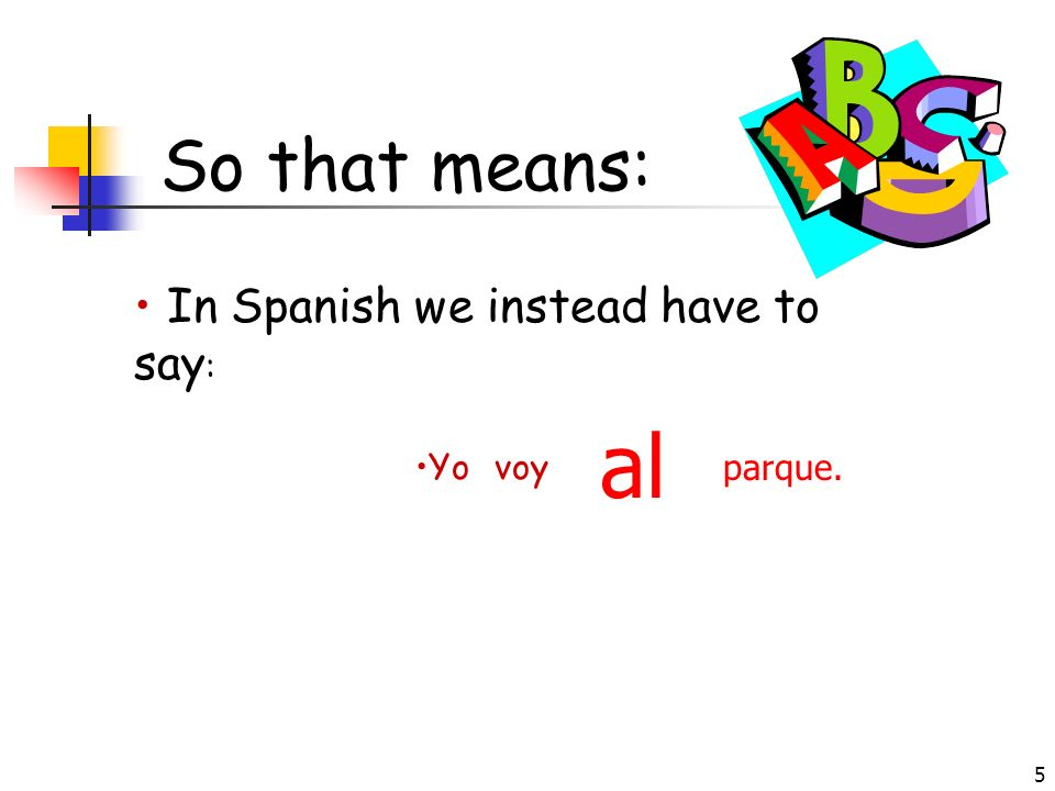 So that means: In Spanish we instead have to say: al Yo voy parque.