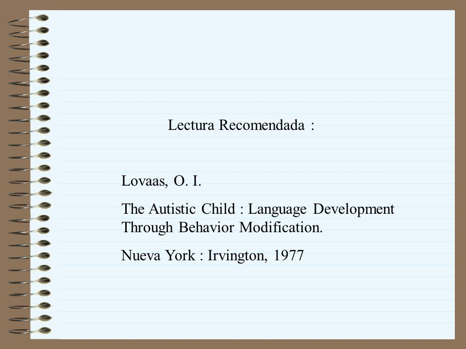 Lectura Recomendada : Lovaas, O. I. The Autistic Child : Language Development Through Behavior Modification.