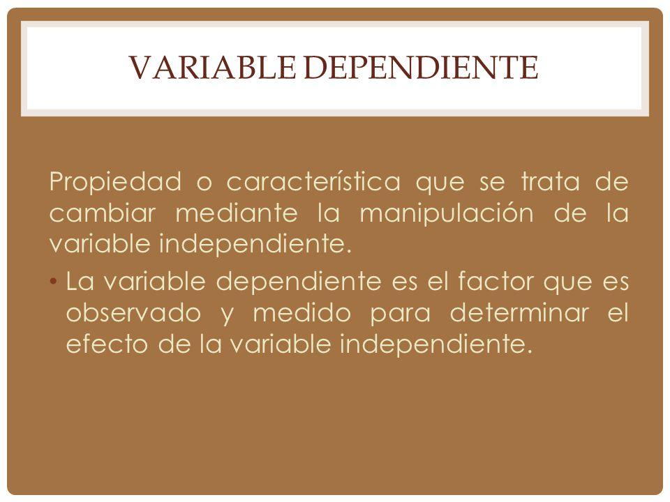 Variable Dependiente Propiedad o característica que se trata de cambiar mediante la manipulación de la variable independiente.