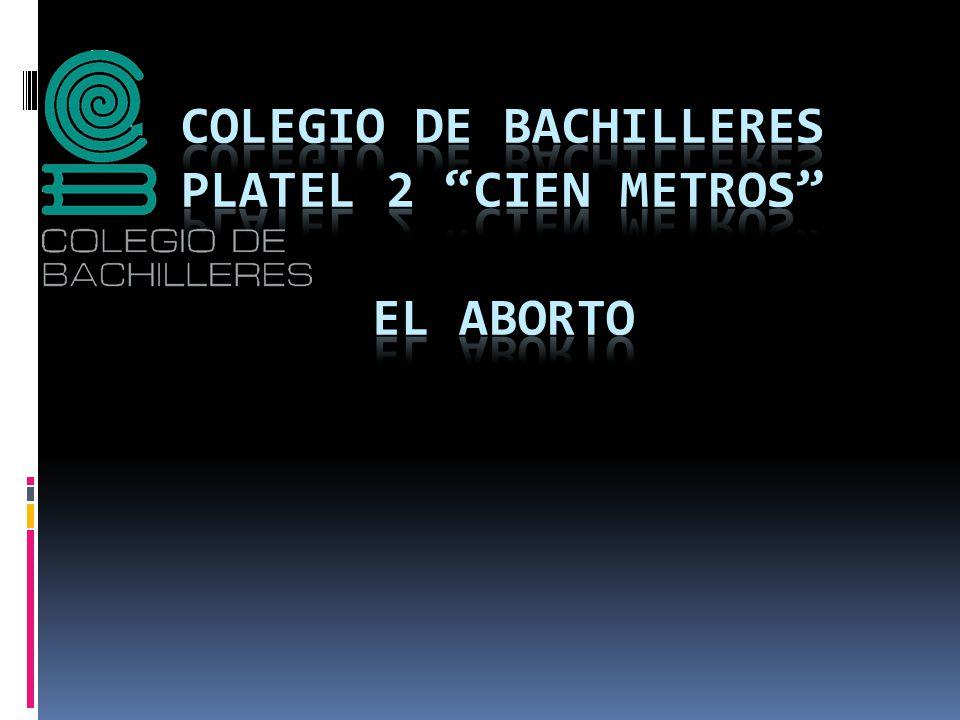 """4a7a1c6e9 COLEGIO DE BACHILLERES PLATEL 2 """"CIEN METROS"""" el aborto - ppt descargar"""
