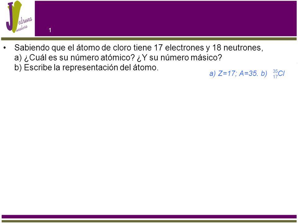 Sabiendo Que El átomo De Cloro Tiene 17 Electrones Y 18 Neutrones A