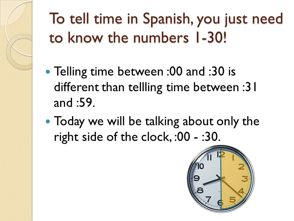 To tell time in Spanish, you just need to know the numbers 1-30!