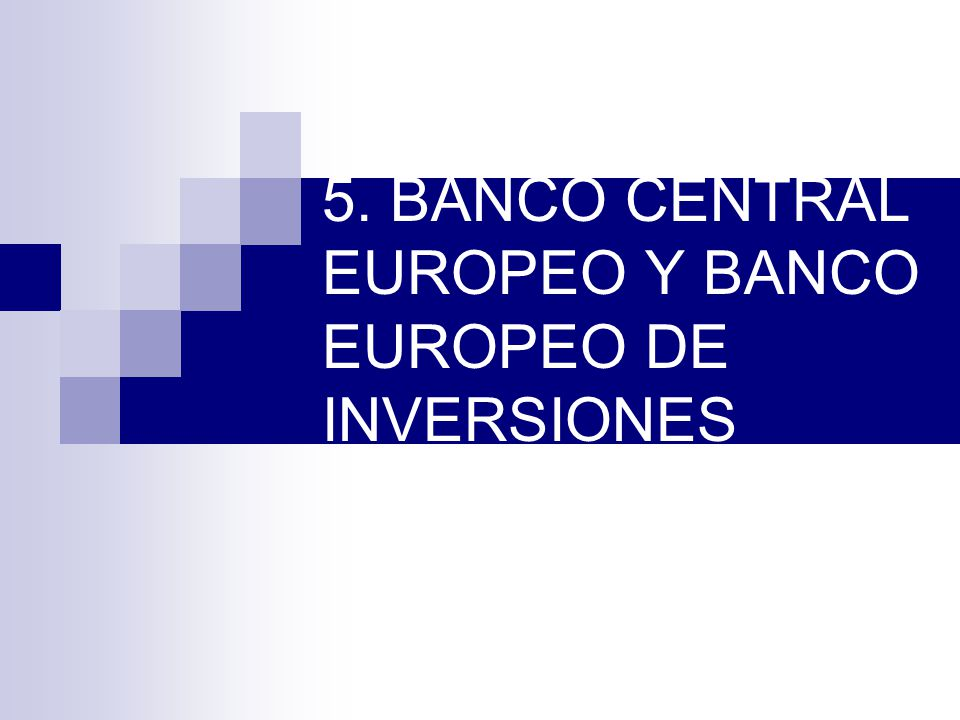 5. BANCO CENTRAL EUROPEO Y BANCO EUROPEO DE INVERSIONES