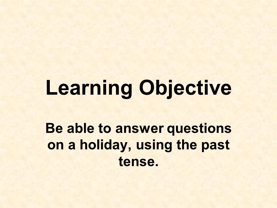 Be able to answer questions on a holiday, using the past tense.