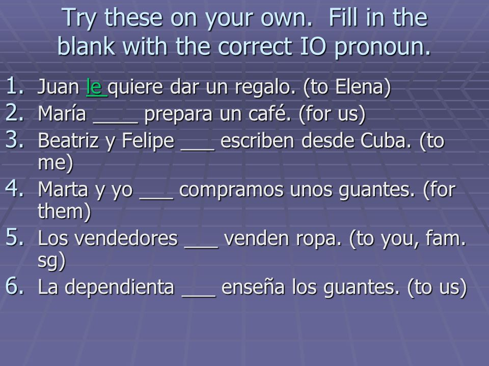 Try these on your own. Fill in the blank with the correct IO pronoun.