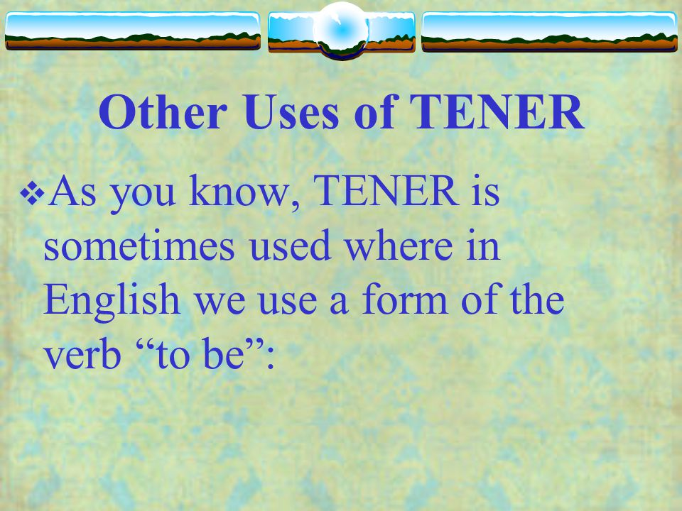 Other Uses of TENER As you know, TENER is sometimes used where in English we use a form of the verb to be :