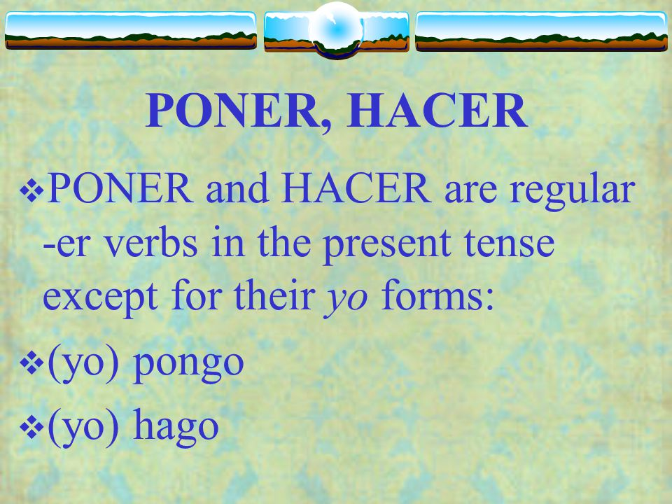 PONER, HACER PONER and HACER are regular -er verbs in the present tense except for their yo forms: (yo) pongo.
