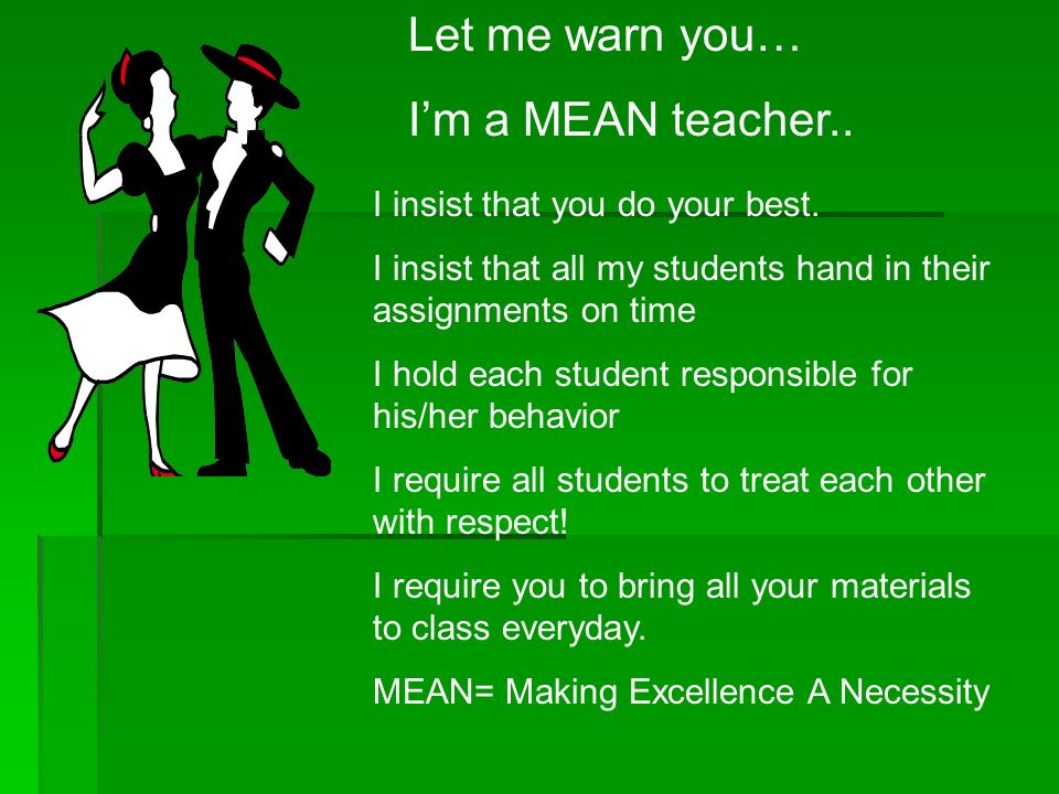 Let me warn you… I'm a MEAN teacher.. I insist that you do your best.