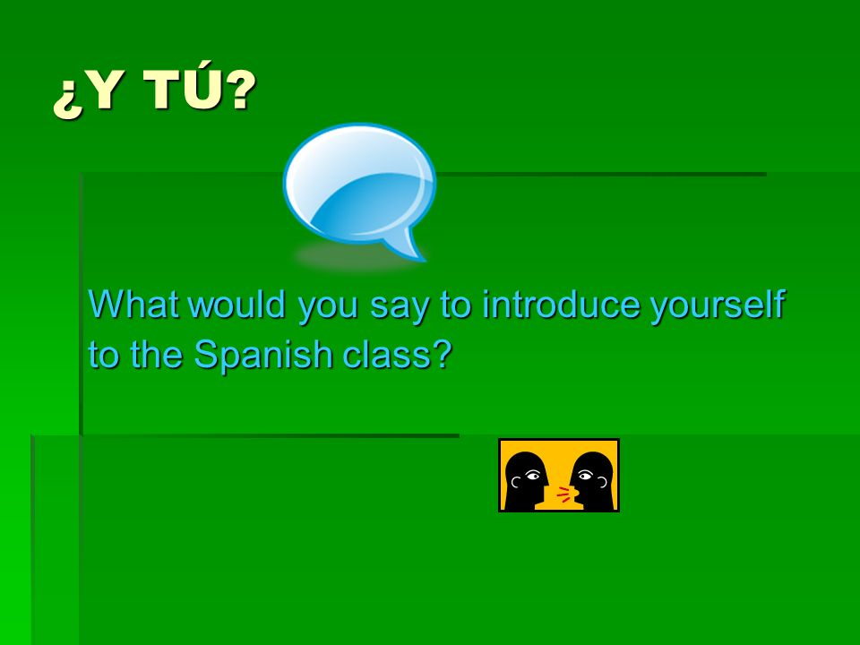 ¿Y TÚ What would you say to introduce yourself to the Spanish class