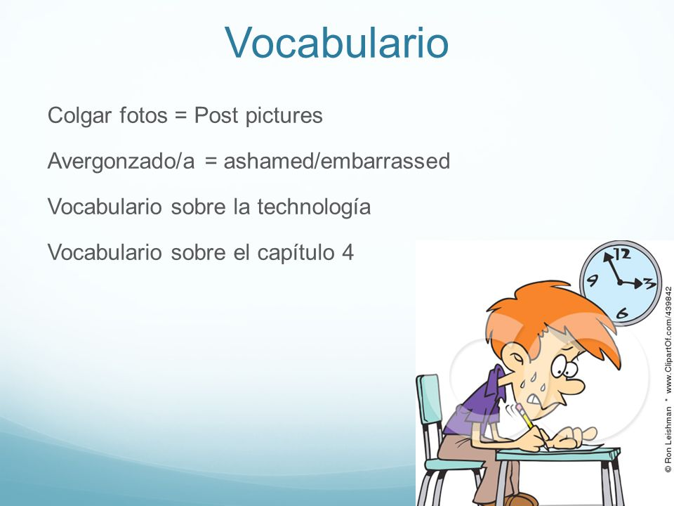 Vocabulario Colgar fotos = Post pictures Avergonzado/a = ashamed/embarrassed Vocabulario sobre la technología Vocabulario sobre el capítulo 4