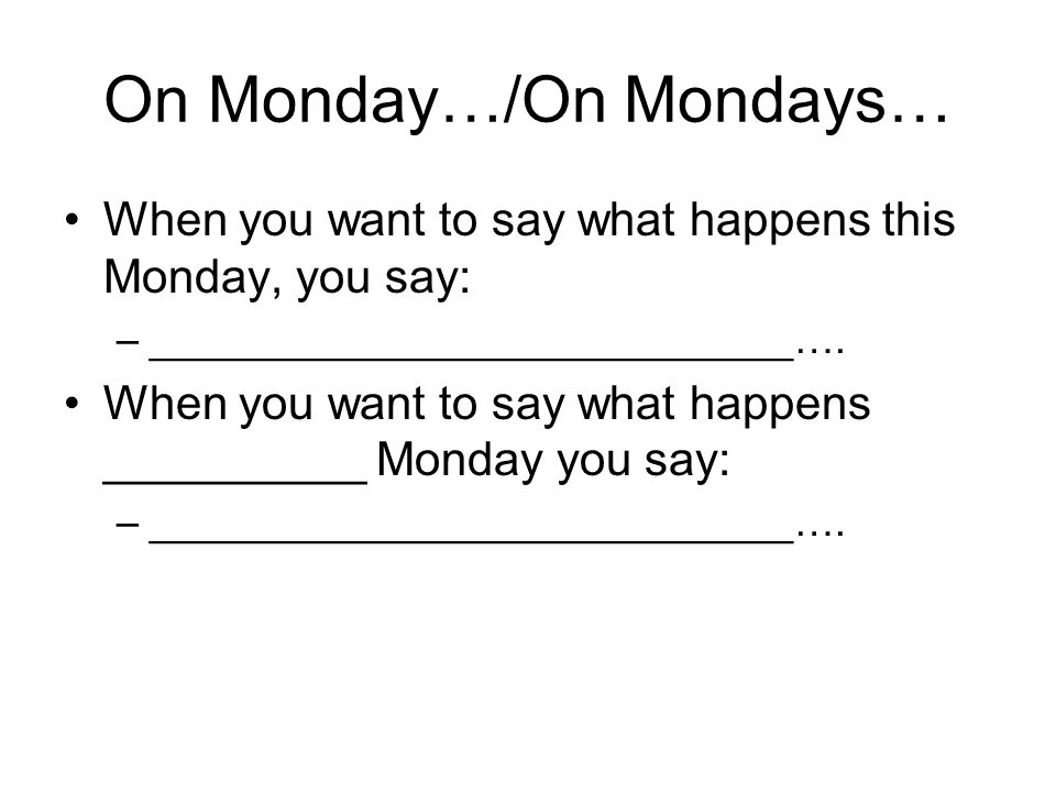 On Monday…/On Mondays…