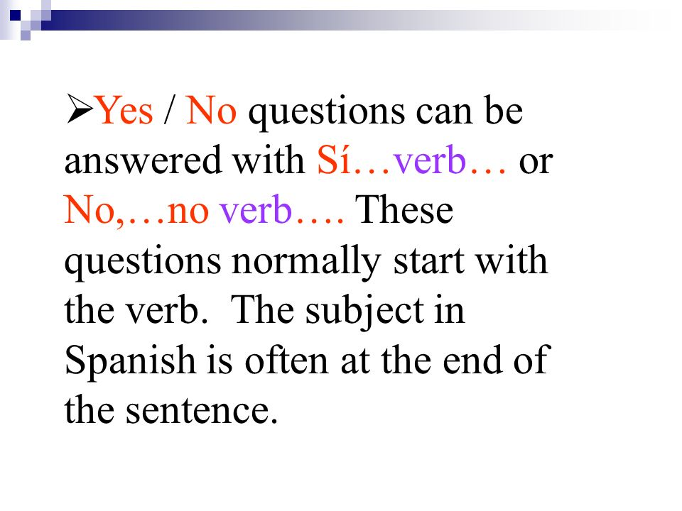 Yes / No questions can be answered with Sí…verb… or No,…no verb…