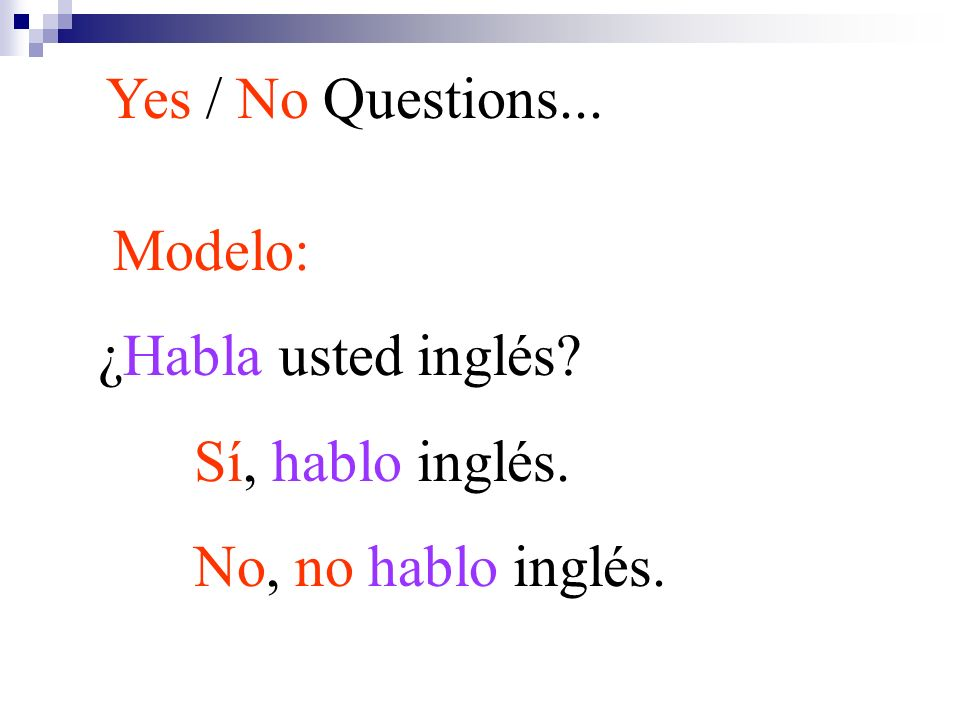 Yes / No Questions... Modelo: ¿Habla usted inglés Sí, hablo inglés. No, no hablo inglés.