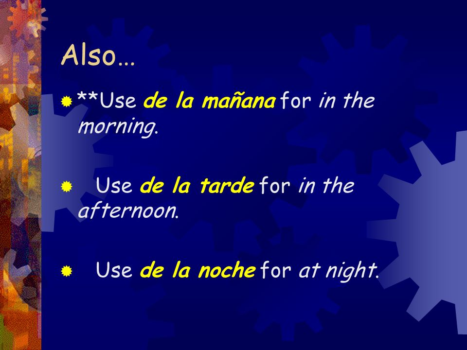 Also… **Use de la mañana for in the morning.