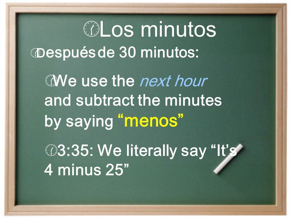 Los minutos Después de 30 minutos: We use the next hour and subtract the minutes by saying menos