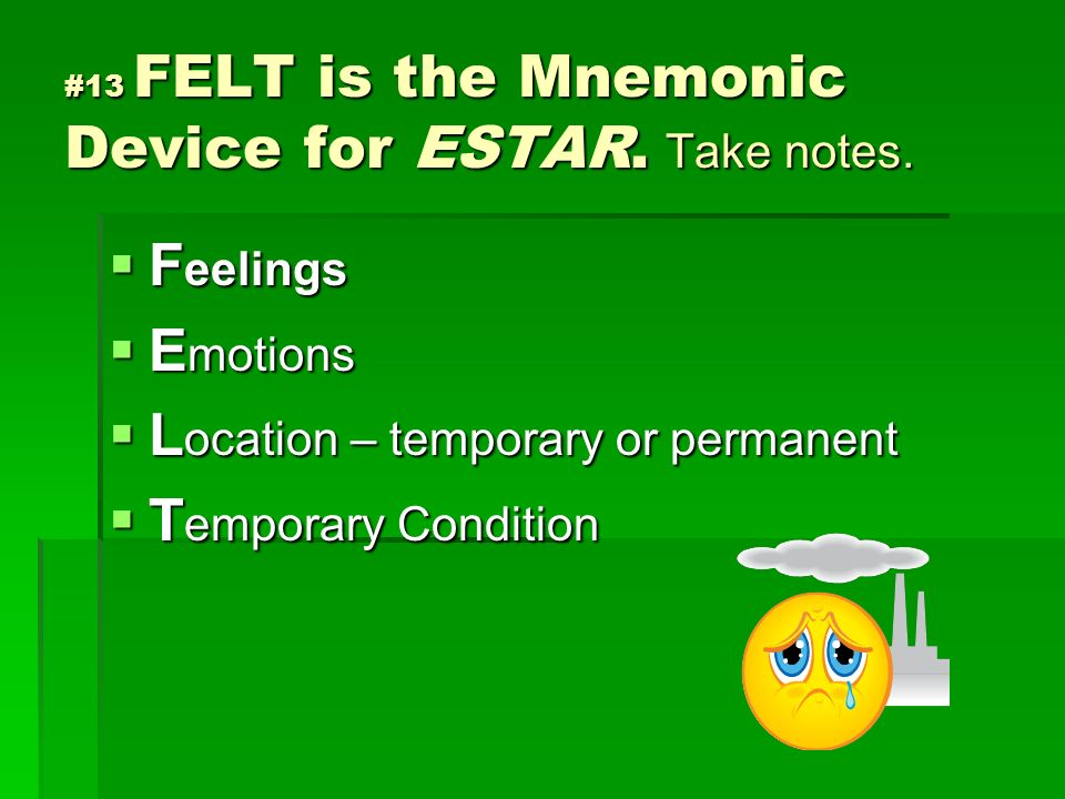 #13 FELT is the Mnemonic Device for ESTAR. Take notes.