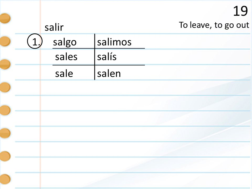 19 salir To leave, to go out 1. salgo salimos sales salís sale salen