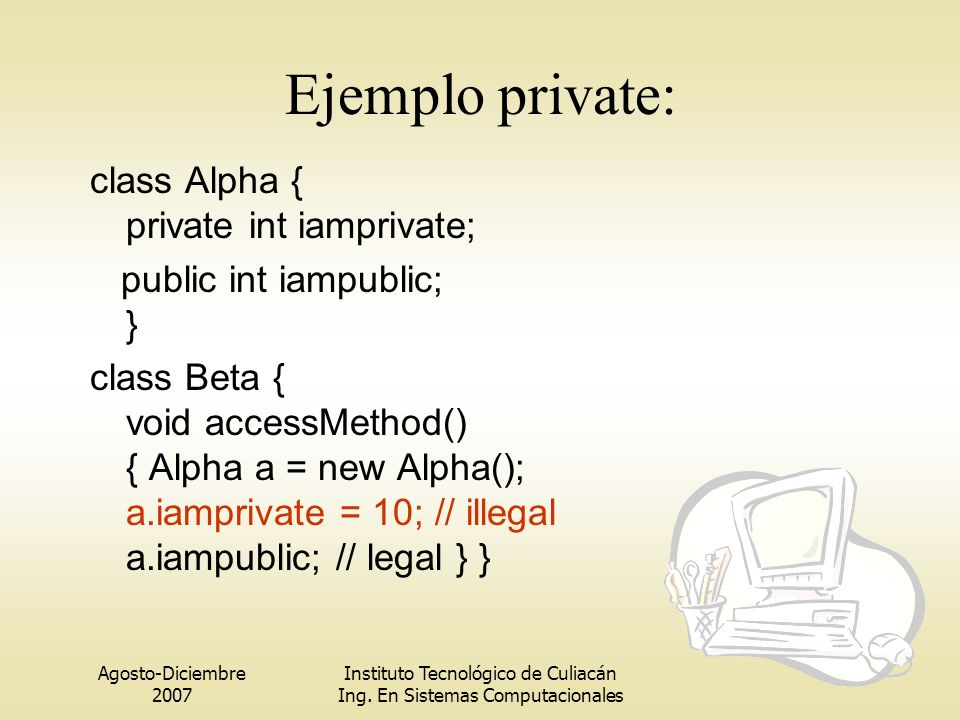 Ejemplo private: class Alpha { private int iamprivate;