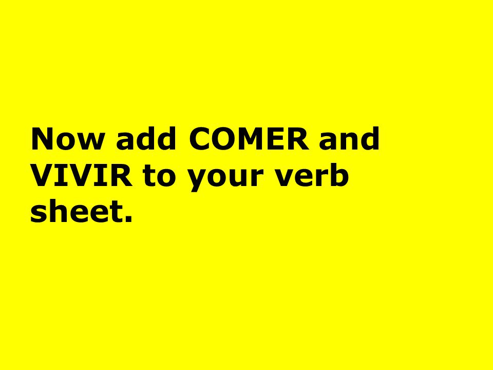 Now add COMER and VIVIR to your verb sheet.