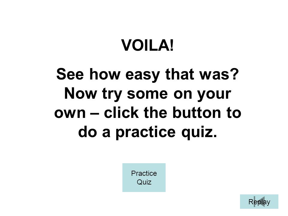 VOILA! See how easy that was Now try some on your own – click the button to do a practice quiz. Practice.