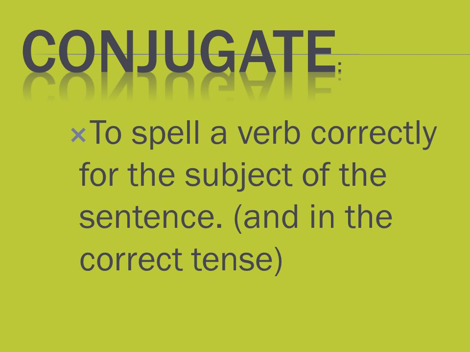 Conjugate: To spell a verb correctly for the subject of the sentence. (and in the correct tense)