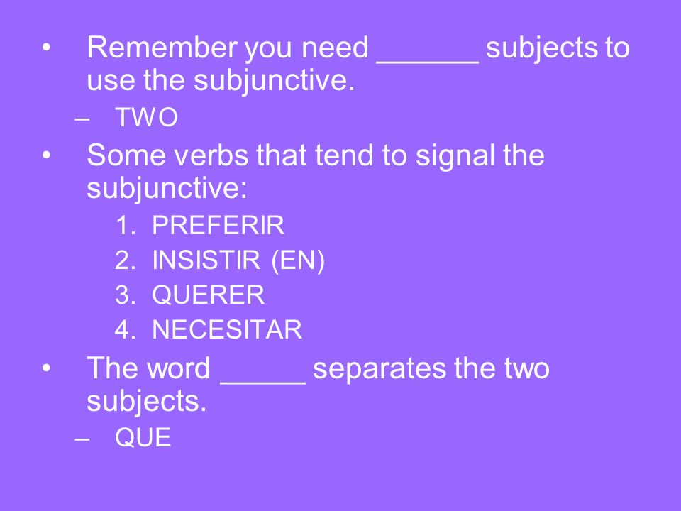 Remember you need ______ subjects to use the subjunctive.