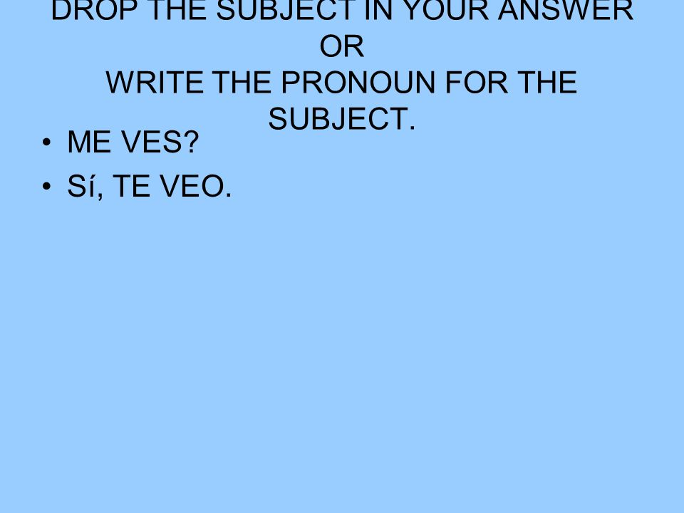DROP THE SUBJECT IN YOUR ANSWER OR WRITE THE PRONOUN FOR THE SUBJECT.