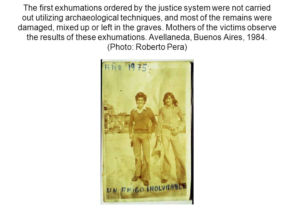 The first exhumations ordered by the justice system were not carried out utilizing archaeological techniques, and most of the remains were damaged, mixed up or left in the graves.
