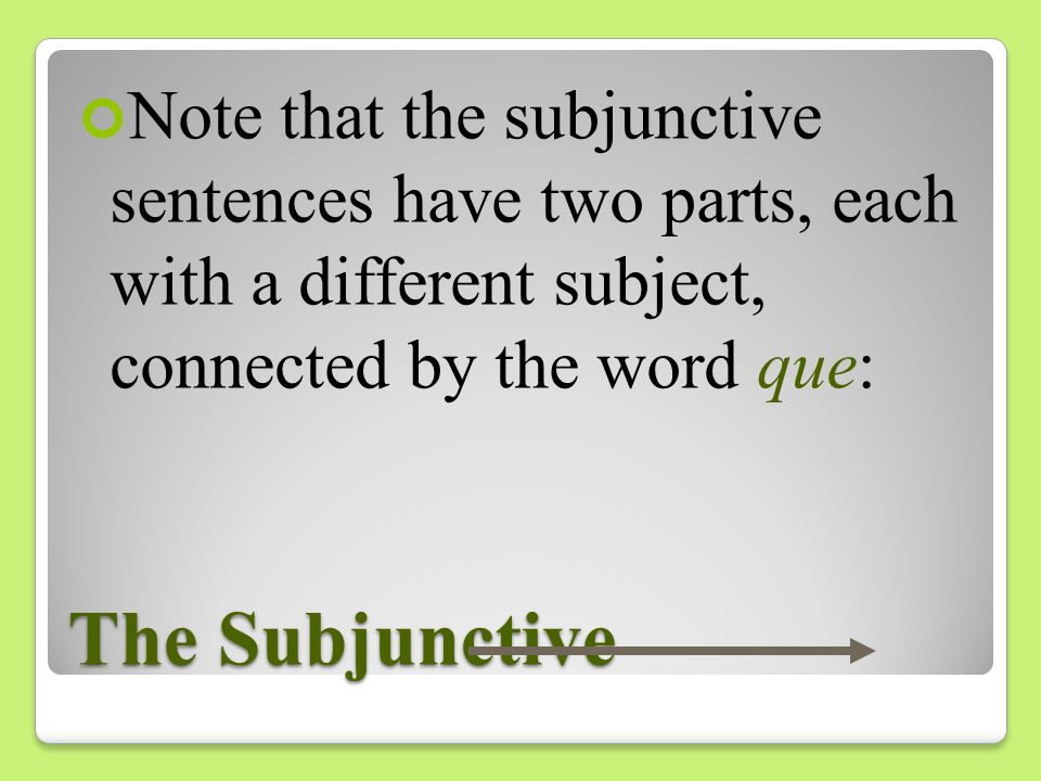 Note that the subjunctive sentences have two parts, each with a different subject, connected by the word que: