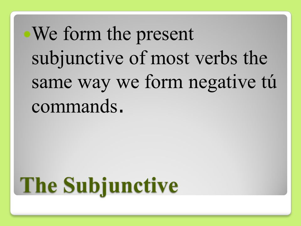 We form the present subjunctive of most verbs the same way we form negative tú commands.