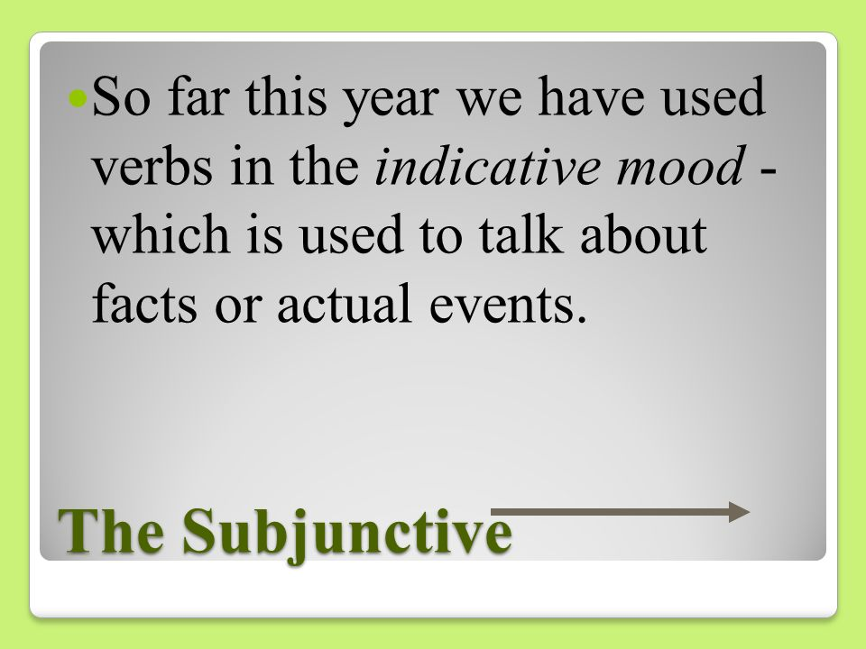 So far this year we have used verbs in the indicative mood - which is used to talk about facts or actual events.