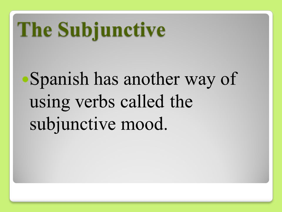 The Subjunctive Spanish has another way of using verbs called the subjunctive mood.