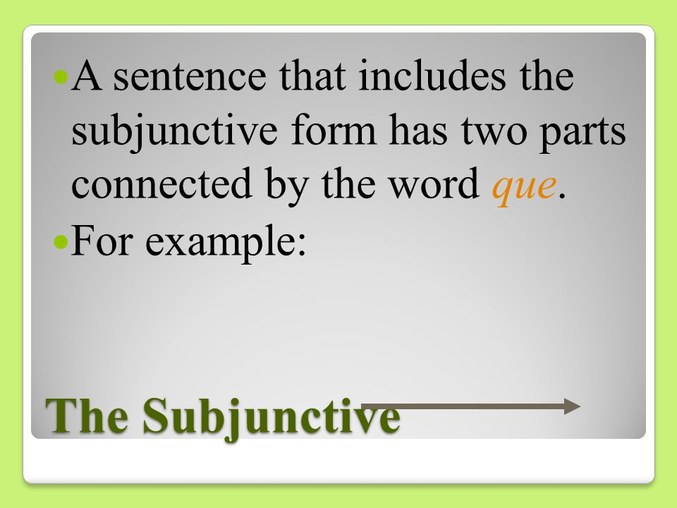 A sentence that includes the subjunctive form has two parts connected by the word que.