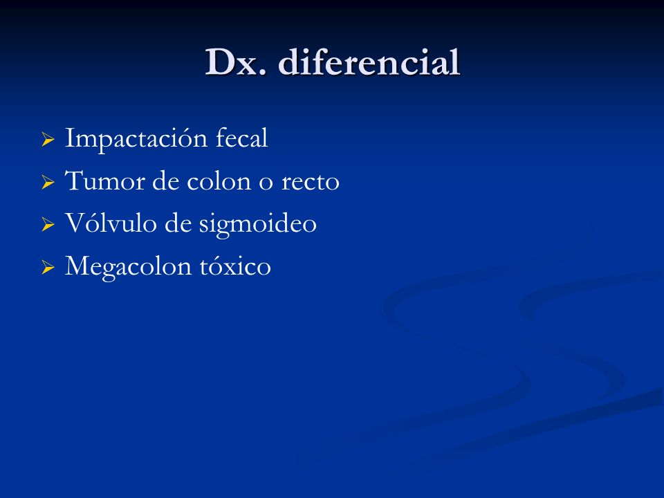 Dx. diferencial Impactación fecal Tumor de colon o recto
