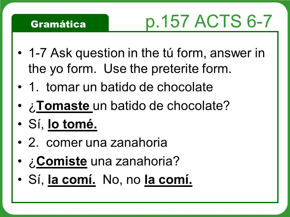 p.157 ACTS 6-7 1-7 Ask question in the tú form, answer in the yo form. Use the preterite form. 1. tomar un batido de chocolate.